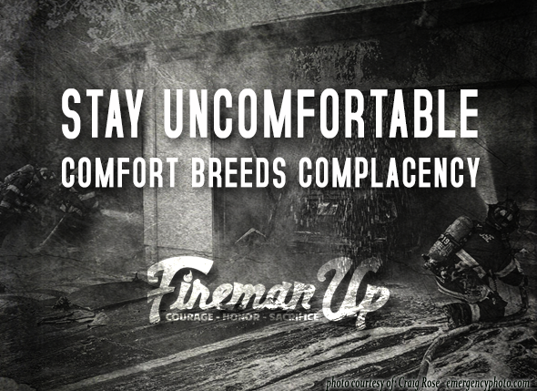 Stay_uncomfortable_comfort_breeds_complacency_fireman_up